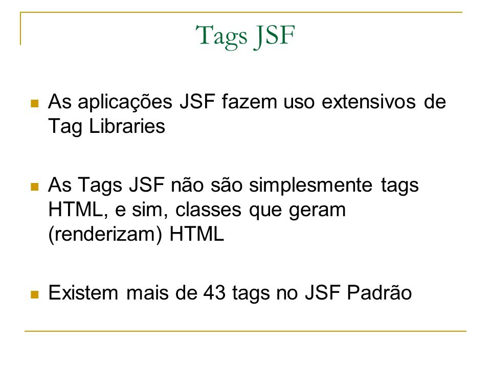 Tags JSF As aplicações JSF fazem uso extensivos de Tag Libraries