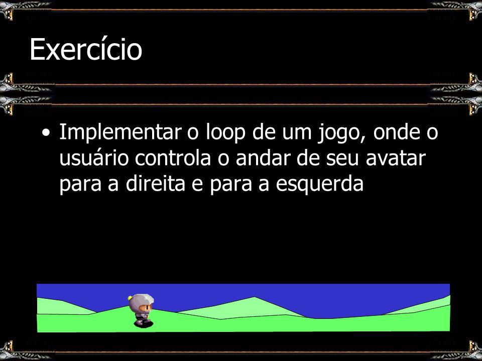 Exercício Implementar o loop de um jogo, onde o usuário controla o andar de seu avatar para a direita e para a esquerda.