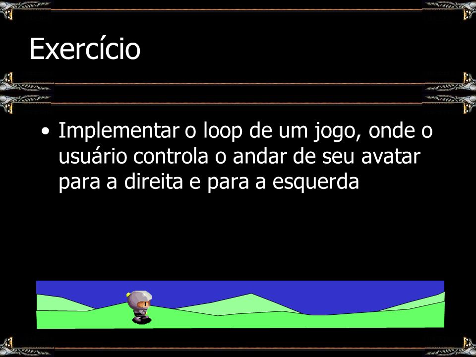 ExercícioImplementar o loop de um jogo, onde o usuário controla o andar de seu avatar para a direita e para a esquerda.