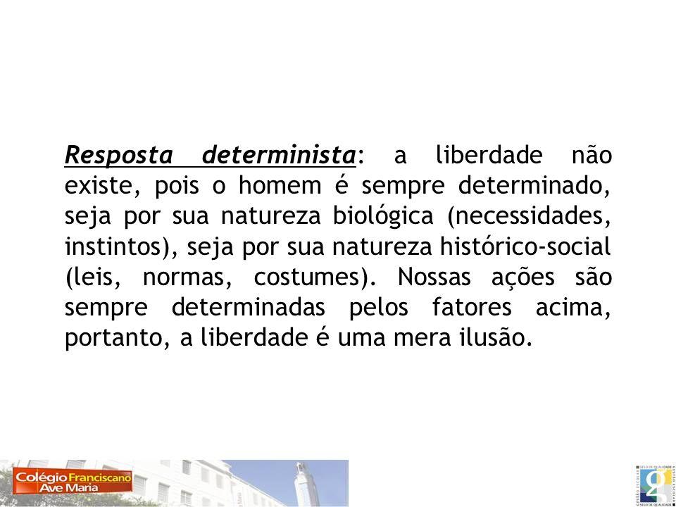 Resposta determinista: a liberdade não existe, pois o homem é sempre determinado, seja por sua natureza biológica (necessidades, instintos), seja por sua natureza histórico-social (leis, normas, costumes).