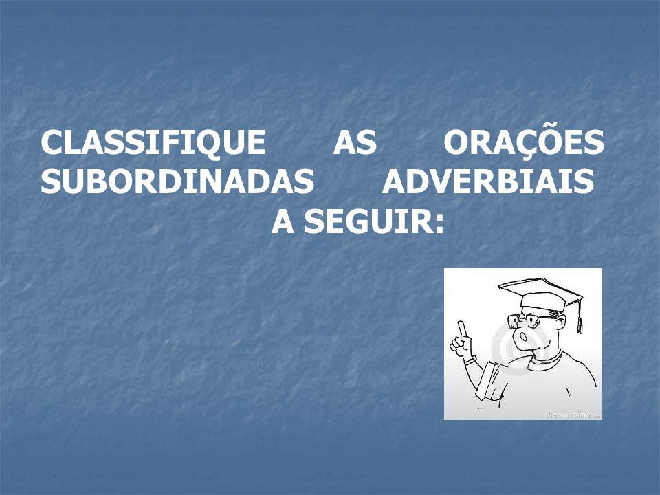 CLASSIFIQUE AS ORAÇÕES SUBORDINADAS ADVERBIAIS