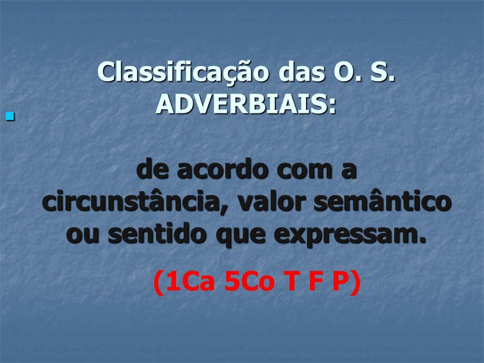 Classificação das O. S. ADVERBIAIS: de acordo com a circunstância, valor semântico ou sentido que expressam.