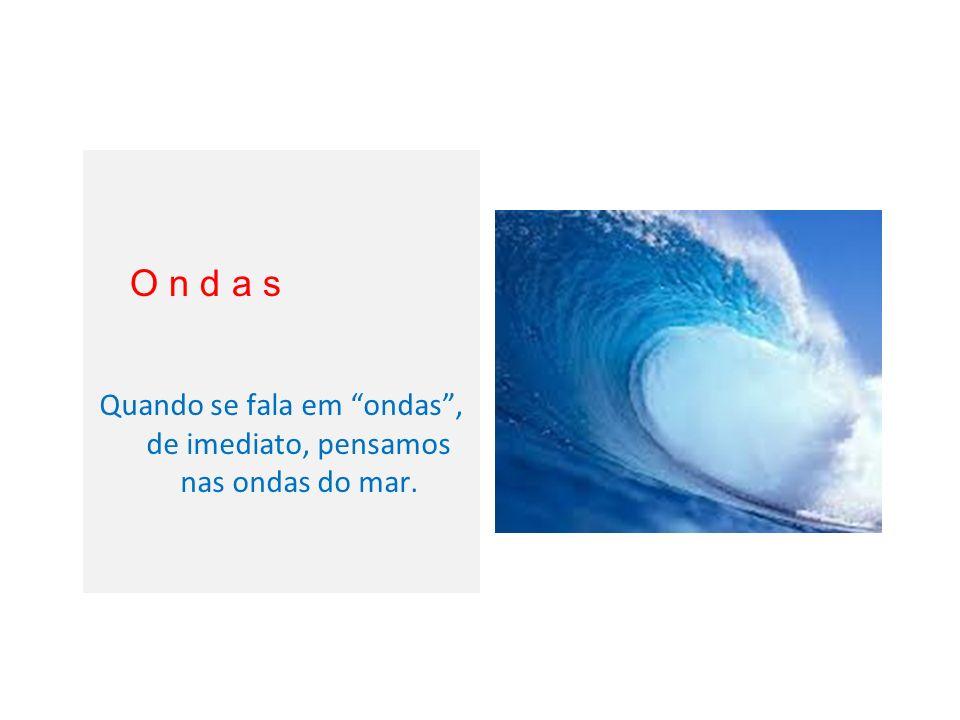 Quando se fala em ondas , de imediato, pensamos nas ondas do mar.
