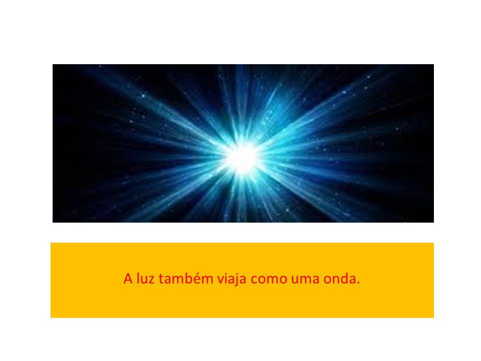 A luz também viaja como uma onda.