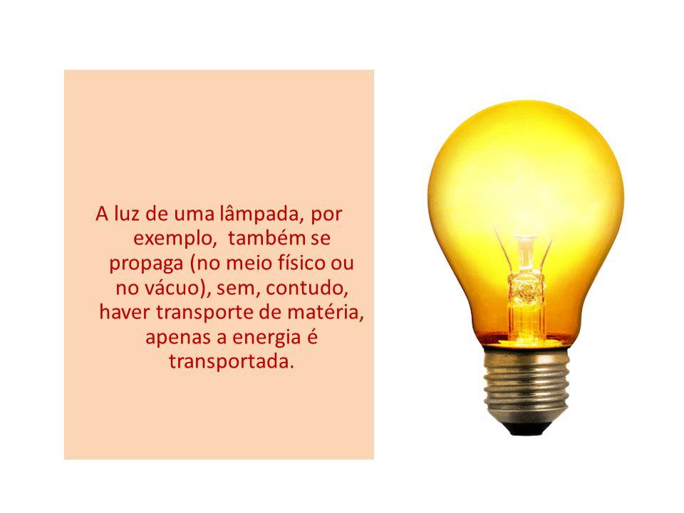 A luz de uma lâmpada, por exemplo, também se propaga (no meio físico ou no vácuo), sem, contudo, haver transporte de matéria, apenas a energia é transportada.