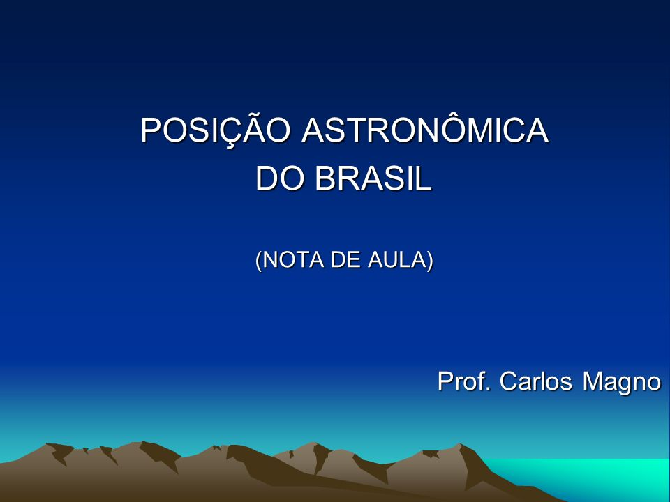 POSIÇÃO ASTRONÔMICA DO BRASIL (NOTA DE AULA) Prof. Carlos Magno