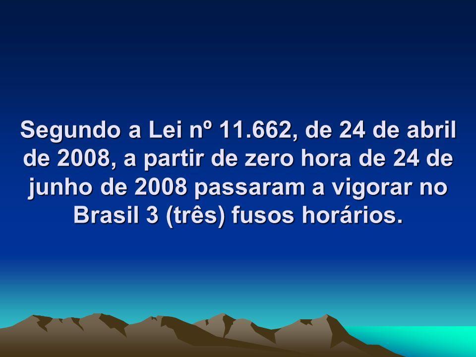 Segundo a Lei nº 11.662, de 24 de abril de 2008, a partir de zero hora de 24 de junho de 2008 passaram a vigorar no Brasil 3 (três) fusos horários.