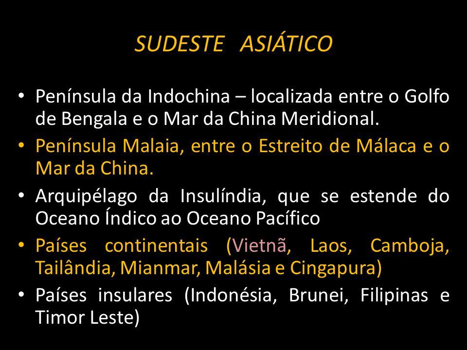 SUDESTE ASIÁTICOPenínsula da Indochina – localizada entre o Golfo de Bengala e o Mar da China Meridional.