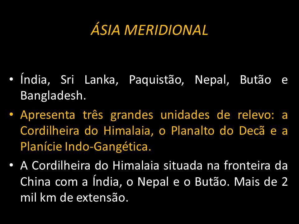 ÁSIA MERIDIONAL Índia, Sri Lanka, Paquistão, Nepal, Butão e Bangladesh.