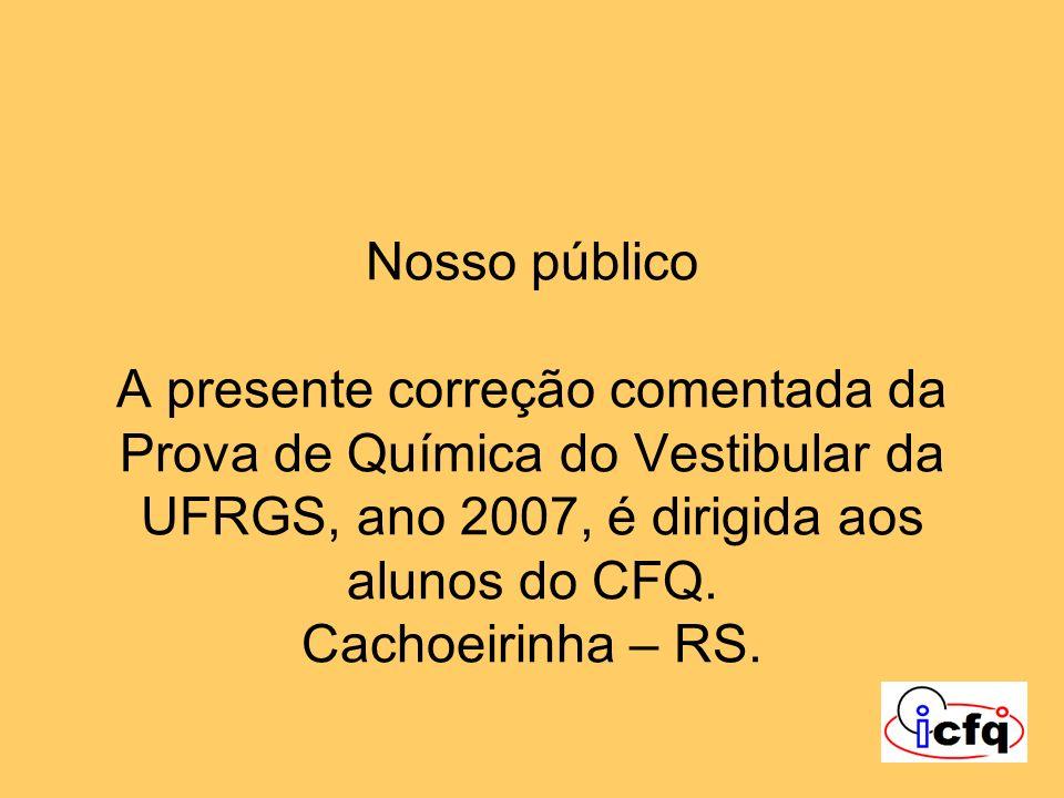 Nosso público A presente correção comentada da Prova de Química do Vestibular da UFRGS, ano 2007, é dirigida aos alunos do CFQ.