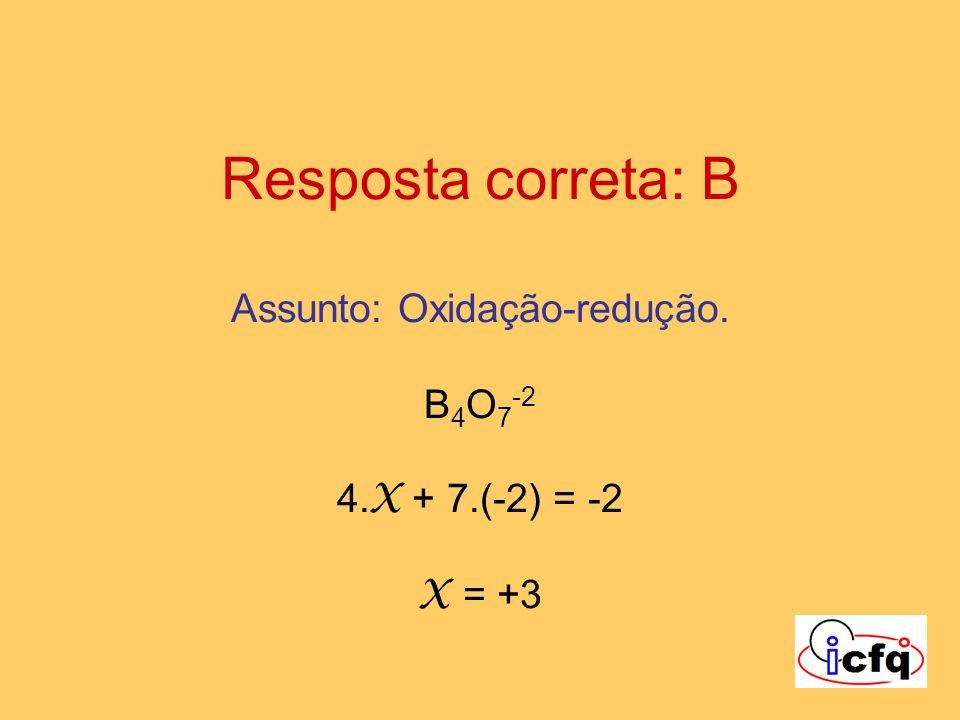 Resposta correta: B Assunto: Oxidação-redução. B4O7-2 4. X + 7