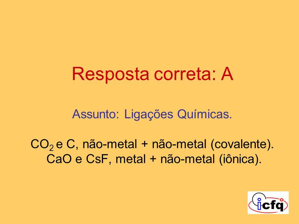 Resposta correta: A Assunto: Ligações Químicas