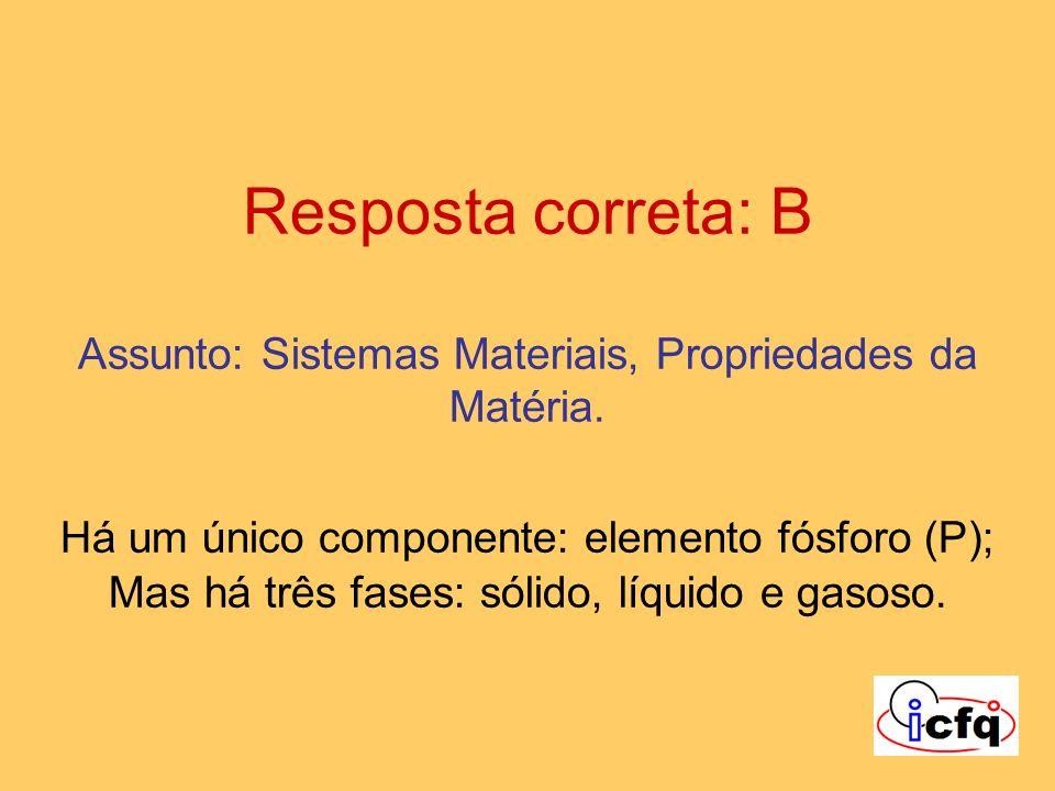 Resposta correta: B Assunto: Sistemas Materiais, Propriedades da Matéria.