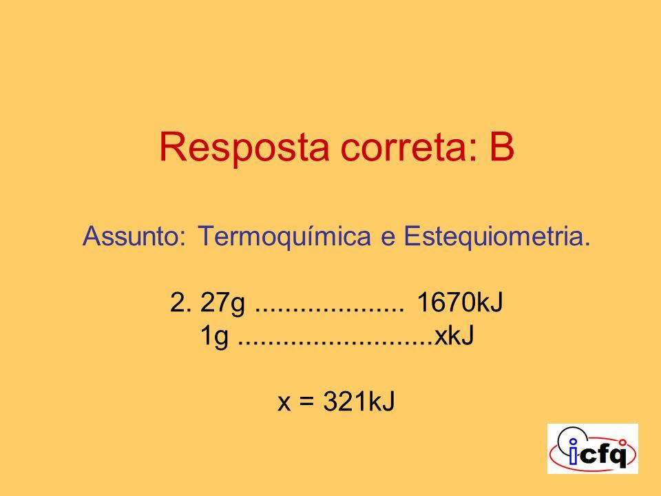 Resposta correta: B Assunto: Termoquímica e Estequiometria. 2. 27g