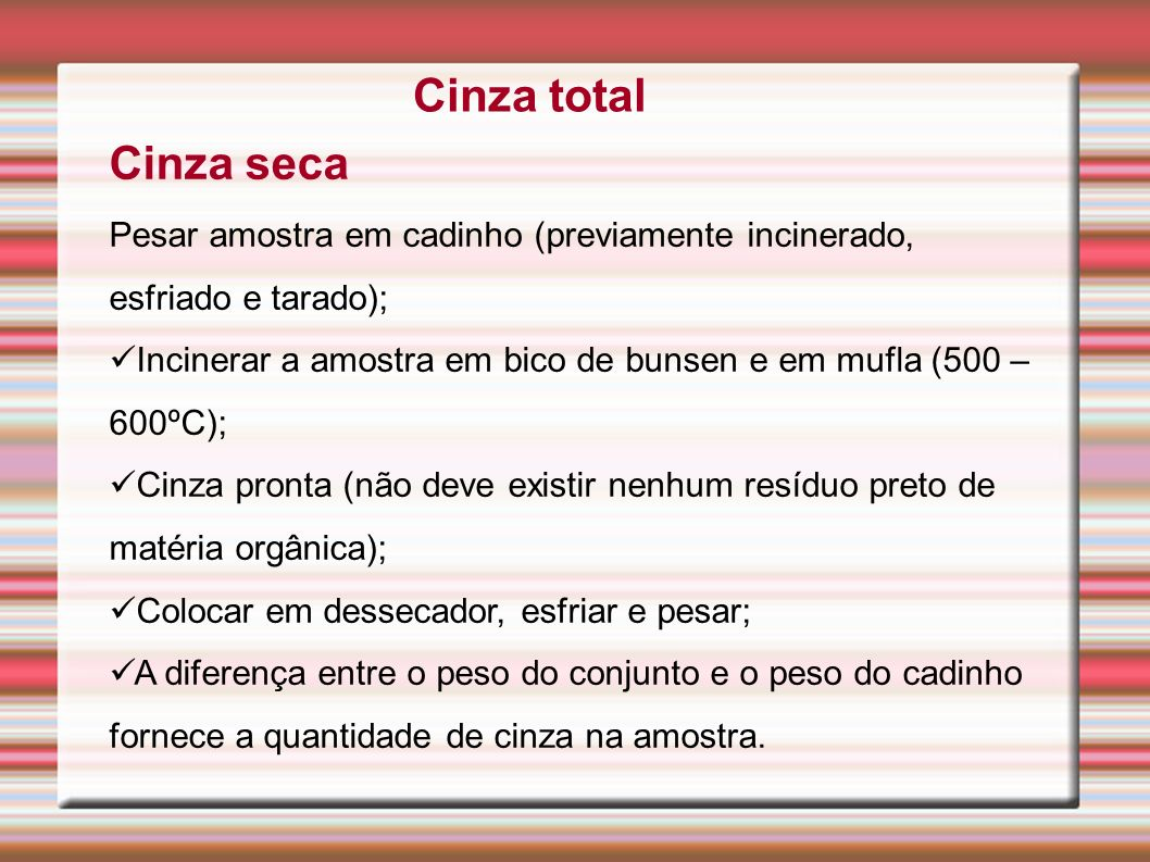 Cinza total Cinza seca. Pesar amostra em cadinho (previamente incinerado, esfriado e tarado);