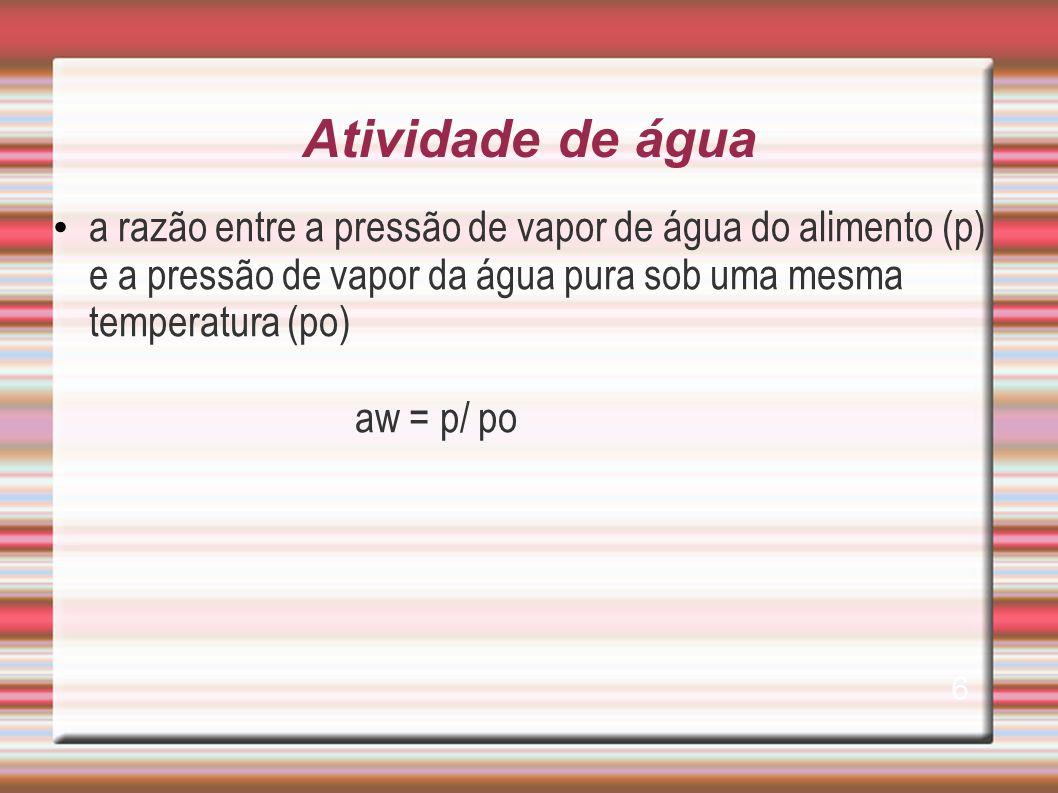 Atividade de água a razão entre a pressão de vapor de água do alimento (p) e a pressão de vapor da água pura sob uma mesma temperatura (po)