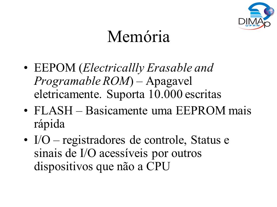 Memória EEPOM (Electricallly Erasable and Programable ROM) – Apagavel eletricamente. Suporta escritas.
