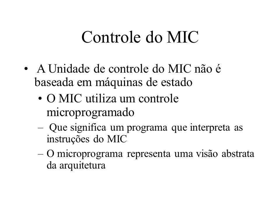 Controle do MIC A Unidade de controle do MIC não é baseada em máquinas de estado. O MIC utiliza um controle microprogramado.