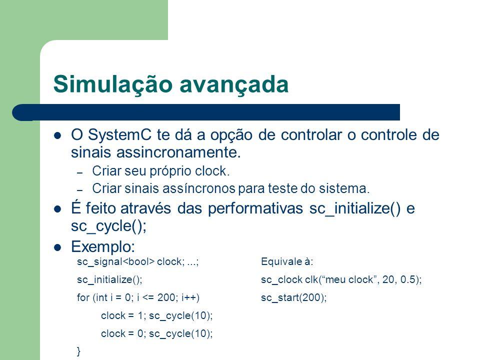 Simulação avançada O SystemC te dá a opção de controlar o controle de sinais assincronamente. Criar seu próprio clock.