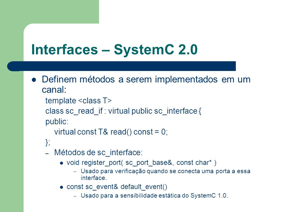 Interfaces – SystemC 2.0Definem métodos a serem implementados em um canal: template <class T> class sc_read_if : virtual public sc_interface {