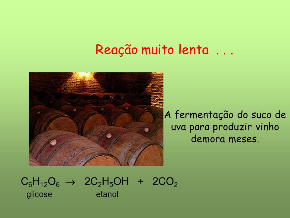 Reação muito lenta . . . C6H12O6  2C2H5OH + 2CO2 glicose etanol
