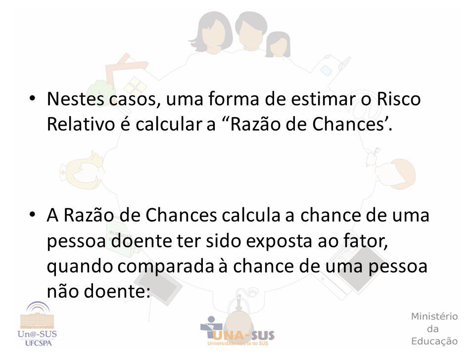 Nestes casos, uma forma de estimar o Risco Relativo é calcular a Razão de Chances'.