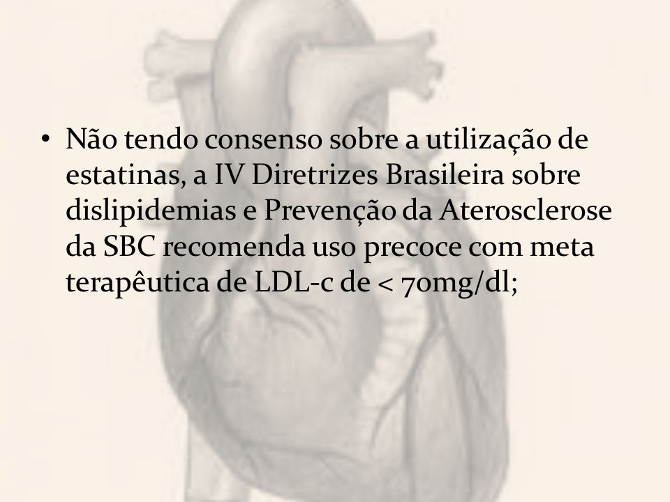 Não tendo consenso sobre a utilização de estatinas, a IV Diretrizes Brasileira sobre dislipidemias e Prevenção da Aterosclerose da SBC recomenda uso precoce com meta terapêutica de LDL-c de < 70mg/dl;