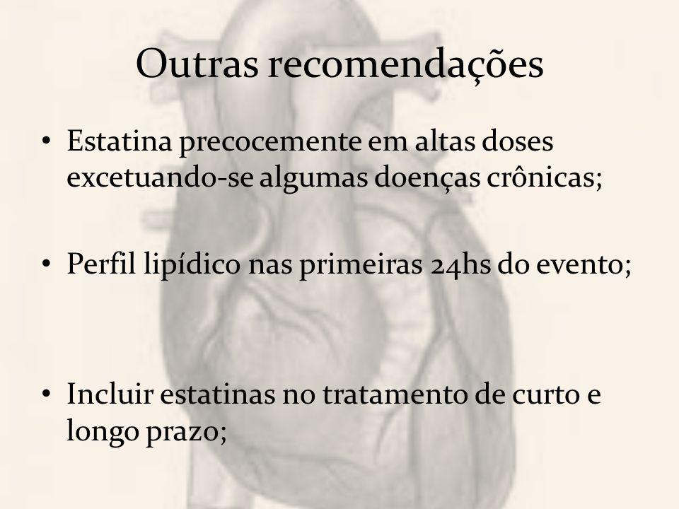 Outras recomendações Estatina precocemente em altas doses excetuando-se algumas doenças crônicas; Perfil lipídico nas primeiras 24hs do evento;