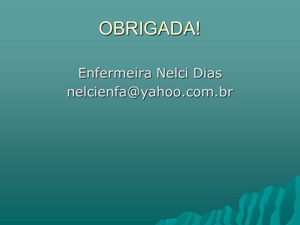 OBRIGADA! Enfermeira Nelci Dias nelcienfa@yahoo.com.br