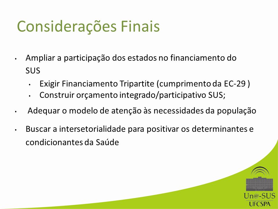 Considerações Finais Ampliar a participação dos estados no financiamento do SUS. Exigir Financiamento Tripartite (cumprimento da EC-29 )