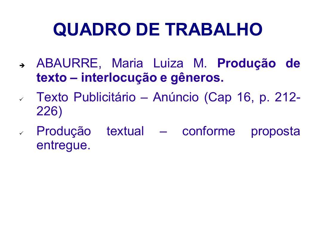 QUADRO DE TRABALHO ABAURRE, Maria Luiza M. Produção de texto – interlocução e gêneros. Texto Publicitário – Anúncio (Cap 16, p. 212- 226)
