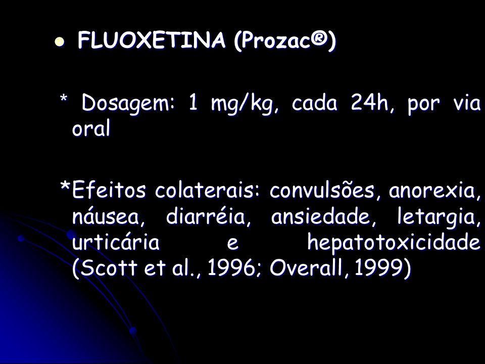 FLUOXETINA (Prozac®)* Dosagem: 1 mg/kg, cada 24h, por via oral.