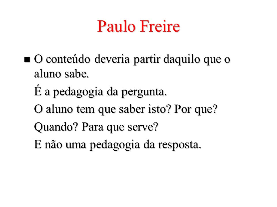 Paulo Freire O conteúdo deveria partir daquilo que o aluno sabe.