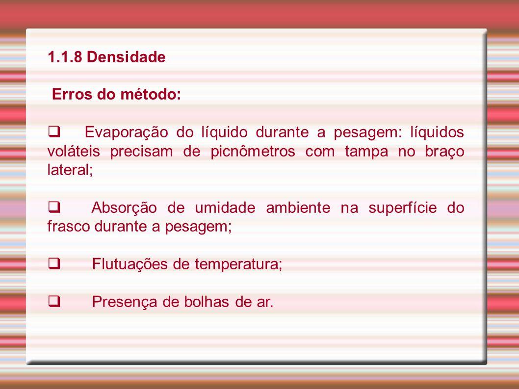 1.1.8 Densidade Erros do método: Evaporação do líquido durante a pesagem: líquidos voláteis precisam de picnômetros com tampa no braço lateral;