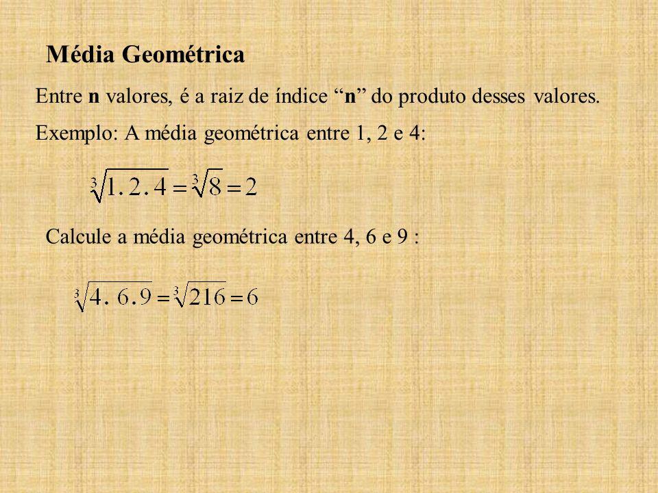 Média Geométrica Entre n valores, é a raiz de índice n do produto desses valores. Exemplo: A média geométrica entre 1, 2 e 4:
