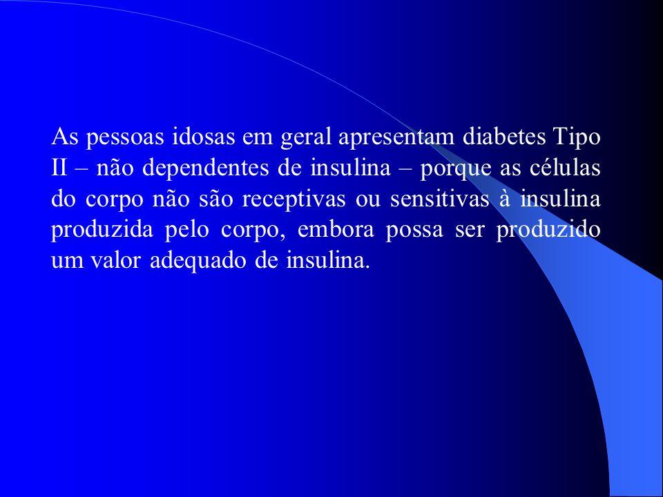 As pessoas idosas em geral apresentam diabetes Tipo II – não dependentes de insulina – porque as células do corpo não são receptivas ou sensitivas à insulina produzida pelo corpo, embora possa ser produzido um valor adequado de insulina.