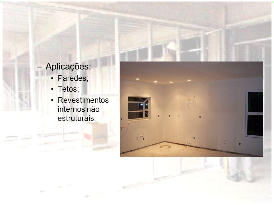 Aplicações: Paredes; Tetos; Revestimentos internos não estruturais.