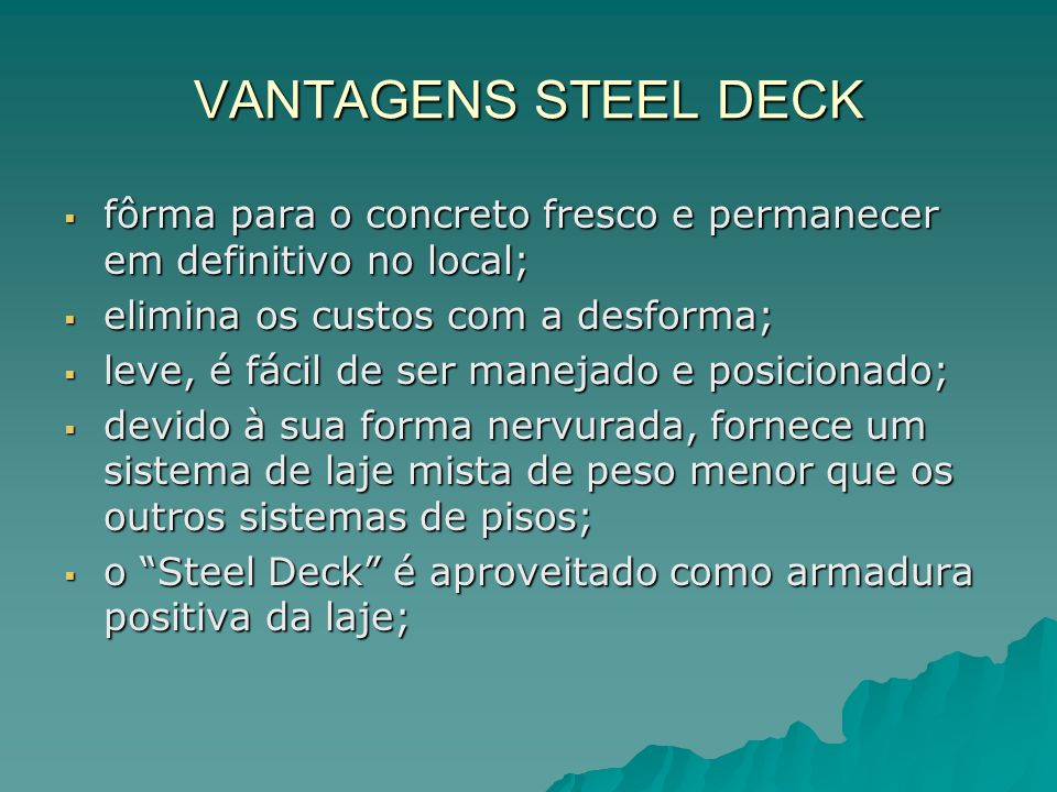 VANTAGENS STEEL DECK fôrma para o concreto fresco e permanecer em definitivo no local; elimina os custos com a desforma;
