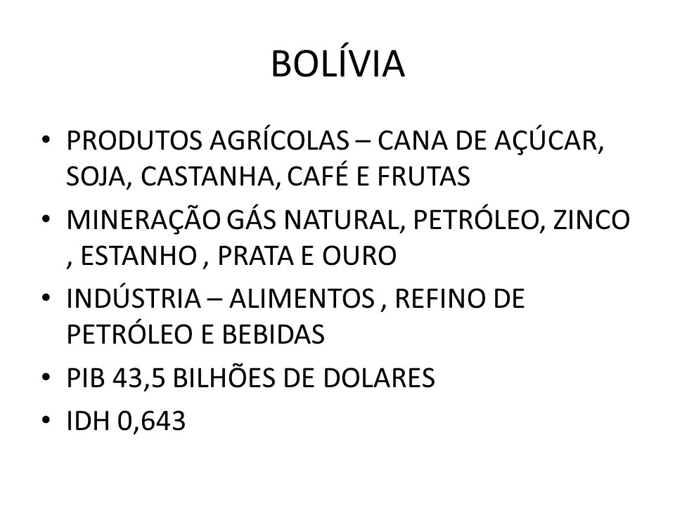 BOLÍVIA PRODUTOS AGRÍCOLAS – CANA DE AÇÚCAR, SOJA, CASTANHA, CAFÉ E FRUTAS. MINERAÇÃO GÁS NATURAL, PETRÓLEO, ZINCO , ESTANHO , PRATA E OURO.