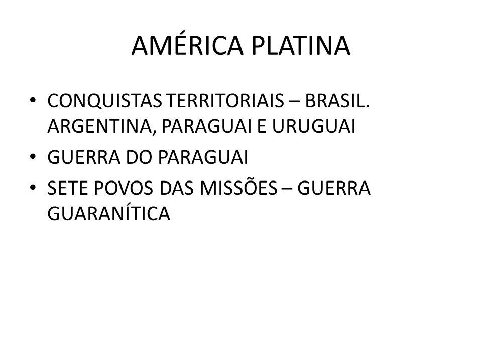 AMÉRICA PLATINA CONQUISTAS TERRITORIAIS – BRASIL. ARGENTINA, PARAGUAI E URUGUAI. GUERRA DO PARAGUAI.