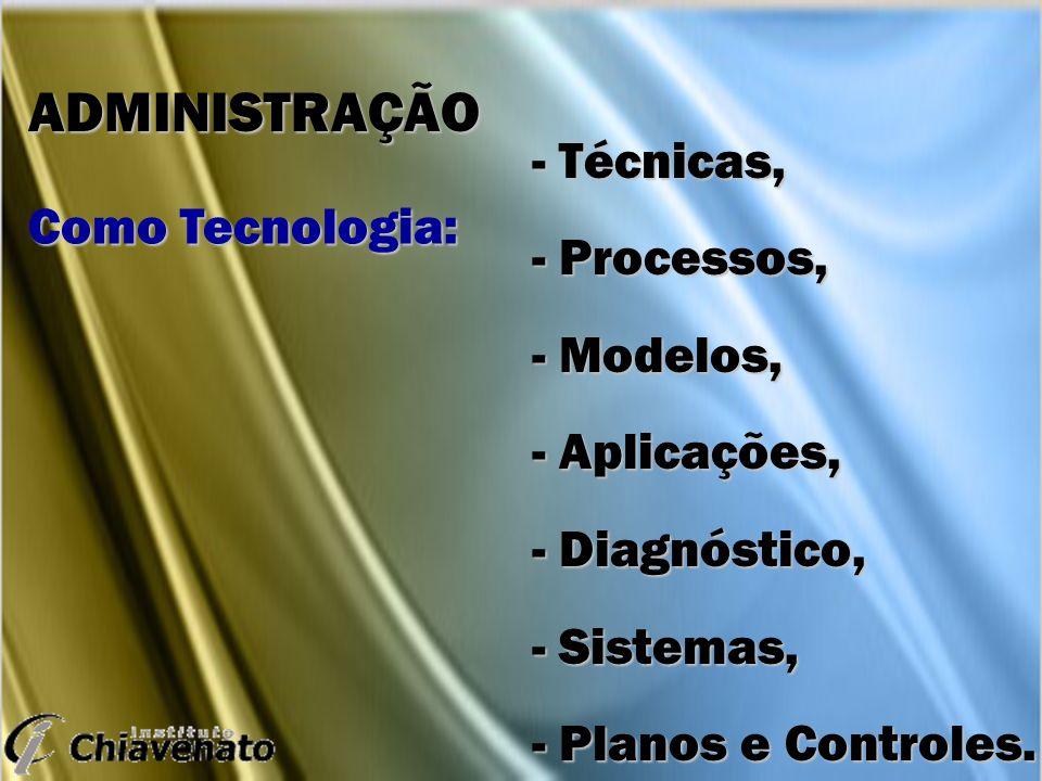 ADMINISTRAÇÃO - Técnicas, - Processos, Como Tecnologia: - Modelos,