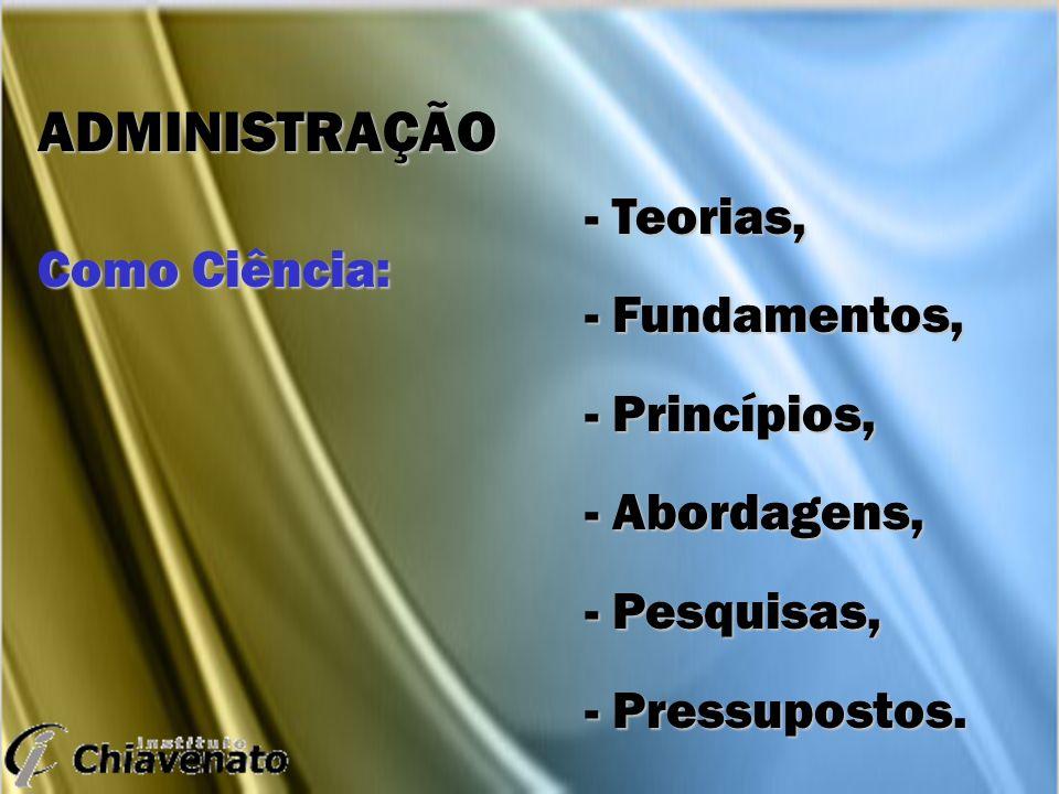 ADMINISTRAÇÃO Como Ciência: - Teorias, - Fundamentos, - Princípios,