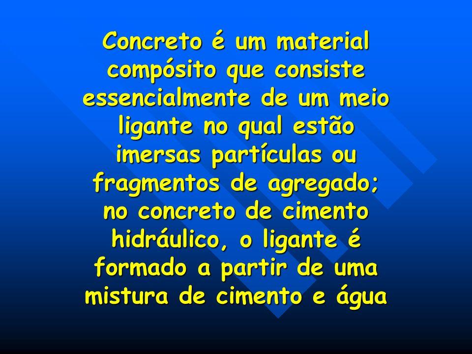 Concreto é um material compósito que consiste essencialmente de um meio ligante no qual estão imersas partículas ou fragmentos de agregado; no concreto de cimento hidráulico, o ligante é formado a partir de uma mistura de cimento e água