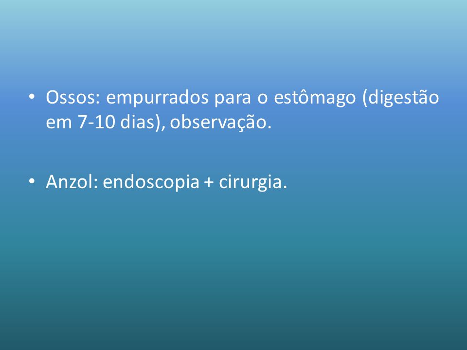 Ossos: empurrados para o estômago (digestão em 7-10 dias), observação.