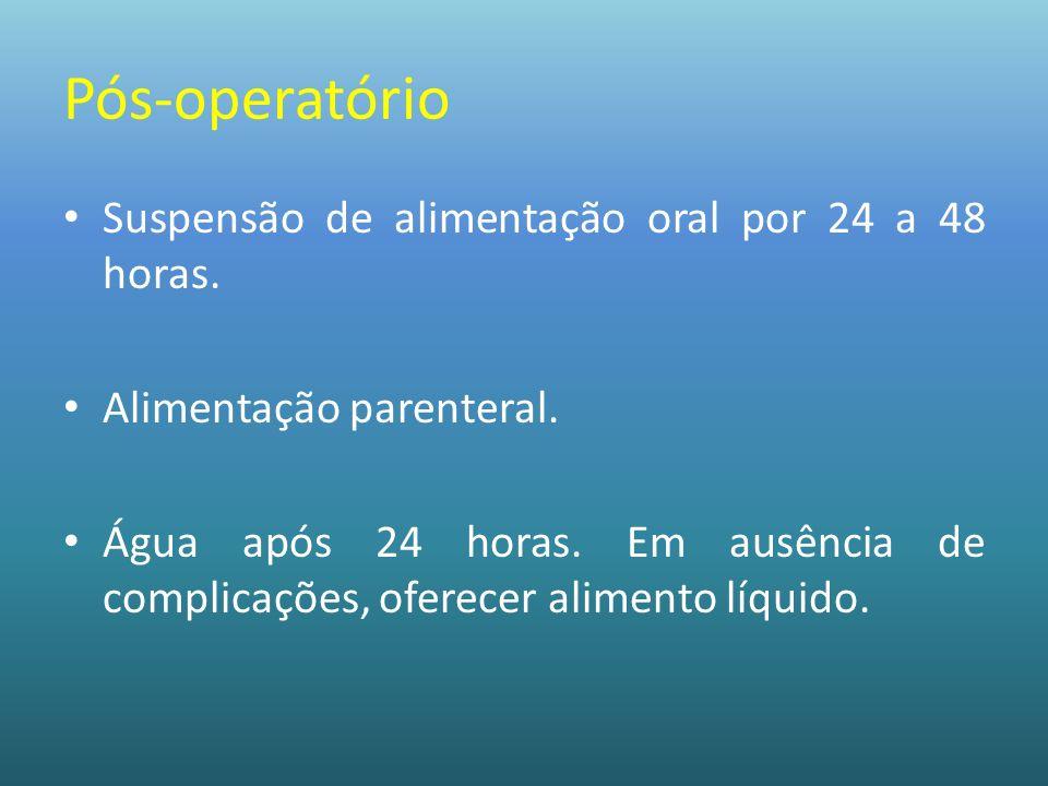 Pós-operatório Suspensão de alimentação oral por 24 a 48 horas.