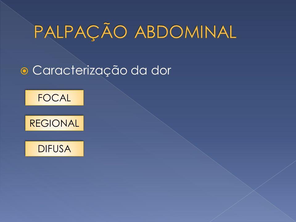 PALPAÇÃO ABDOMINAL Caracterização da dor FOCAL REGIONAL DIFUSA