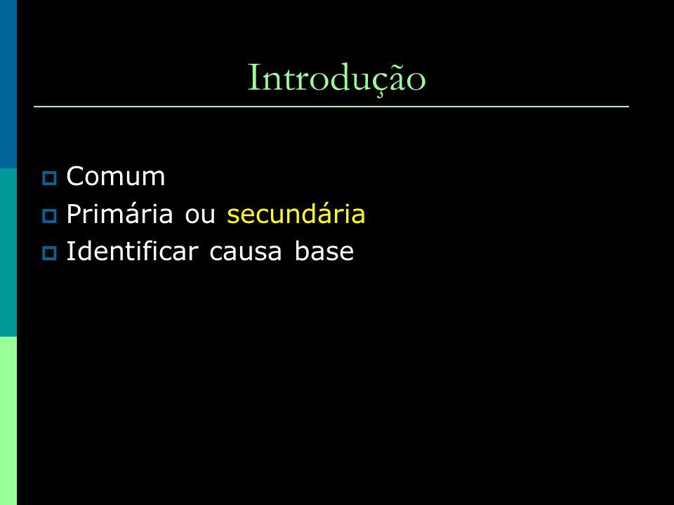 Introdução Comum Primária ou secundária Identificar causa base