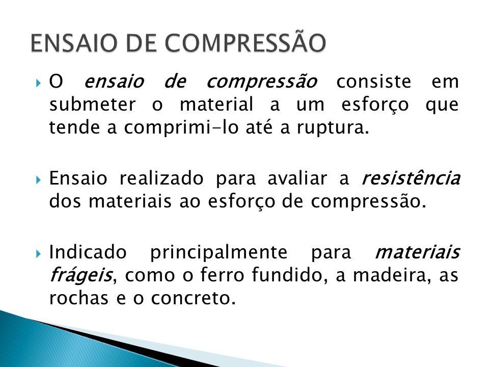 ENSAIO DE COMPRESSÃO O ensaio de compressão consiste em submeter o material a um esforço que tende a comprimi-lo até a ruptura.