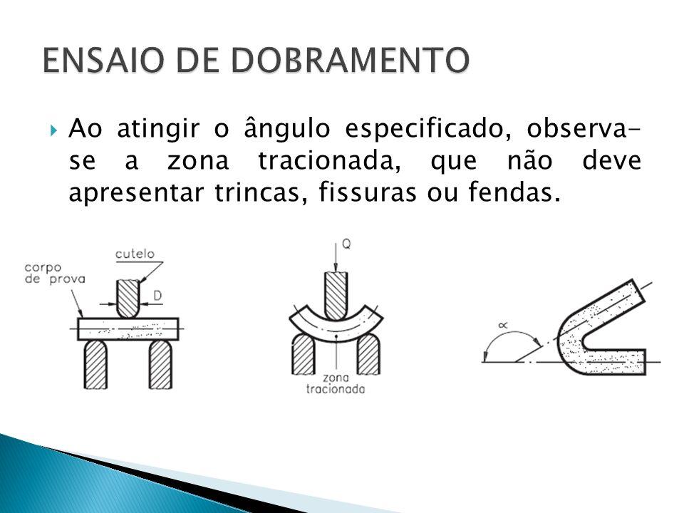 ENSAIO DE DOBRAMENTO Ao atingir o ângulo especificado, observa- se a zona tracionada, que não deve apresentar trincas, fissuras ou fendas.