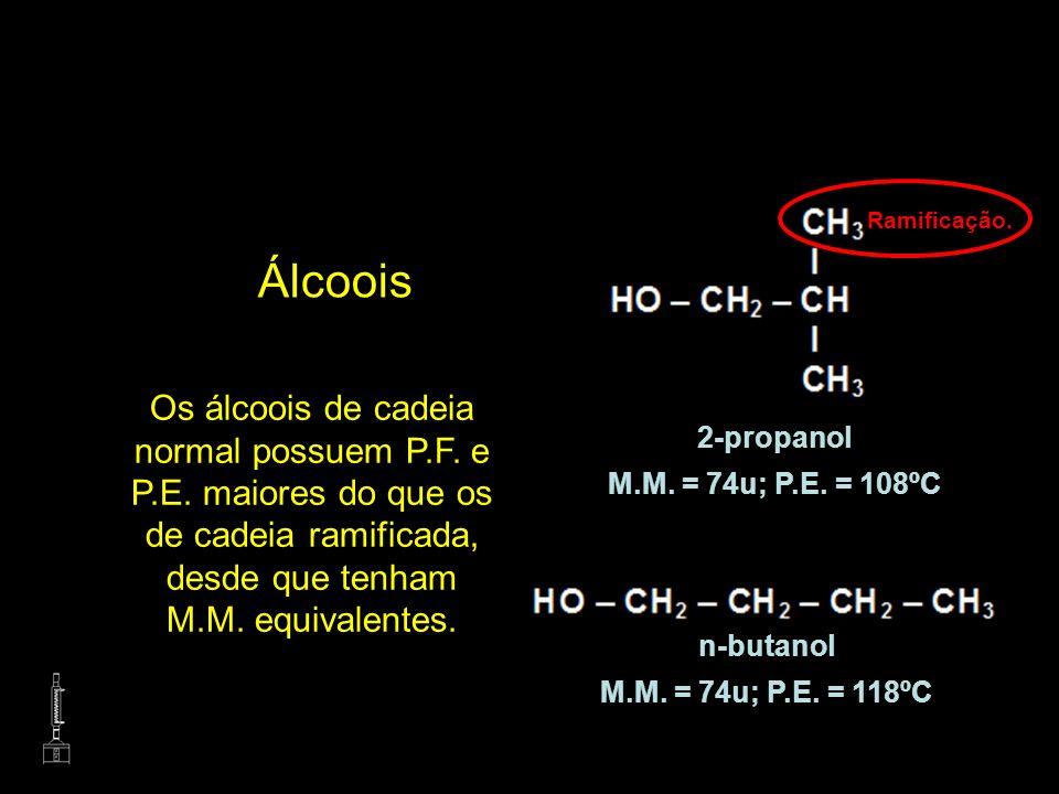 Ramificação.Álcoois. Os álcoois de cadeia normal possuem P.F. e P.E. maiores do que os de cadeia ramificada, desde que tenham M.M. equivalentes.